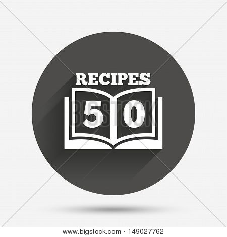 Cookbook sign icon. 50 Recipes book symbol. Circle flat button with shadow. Vector