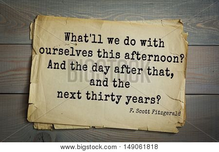 TOP-50. Aphorism by Francis Fitzgerald (1896-1940) American writer.  What'll we do with ourselves this afternoon? And the day after that, and the next thirty years?