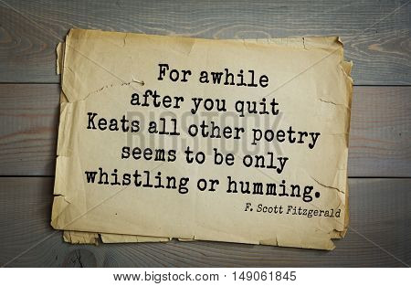 TOP-50. Aphorism by Francis Fitzgerald (1896-1940) American writer. For awhile after you quit Keats all other poetry seems to be only whistling or humming.