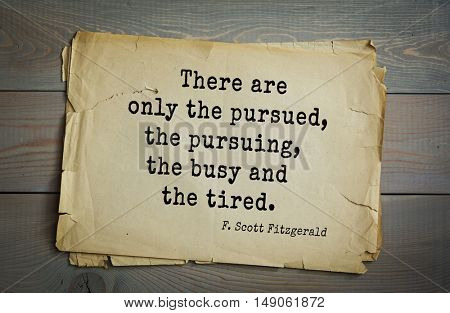 TOP-50. Aphorism by Francis Fitzgerald (1896-1940)  American writer. There are only the pursued, the pursuing, the busy and the tired.