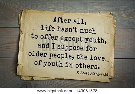 TOP-50. Aphorism by Francis Fitzgerald (1896-1940) American writer. After all, life hasn't much to offer except youth, and I suppose for older people, the love of youth in others.