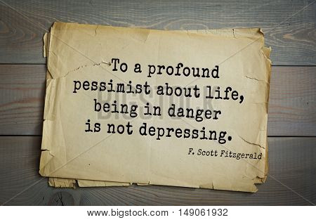 TOP-50. Aphorism by Francis Fitzgerald (1896-1940) American writer. To a profound pessimist about life, being in danger is not depressing.