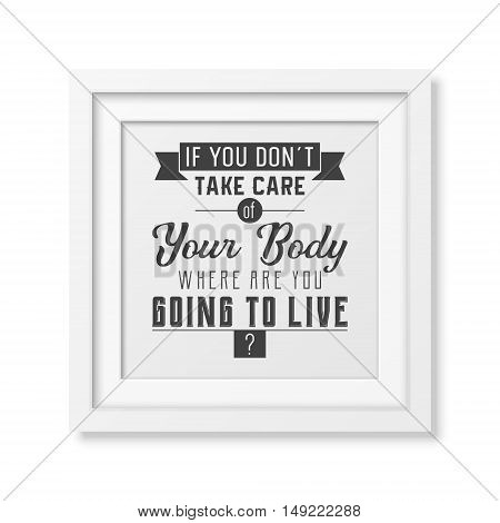 If you do not take care of your body where are you going to live - Typographical Poster in the realistic square white frame isolated on white background. Vector EPS10 illustration.