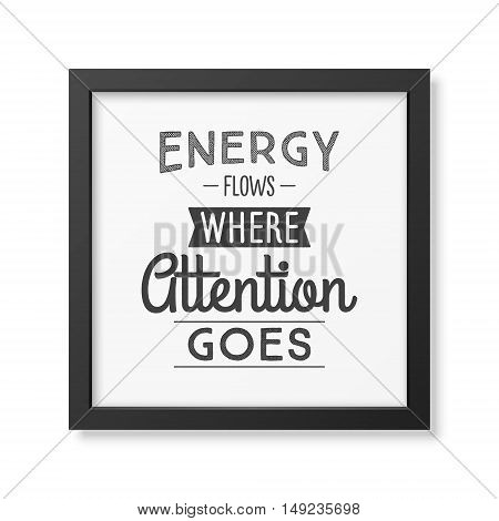 Energy flows where attention goes - Typographical Poster in the realistic square black frame isolated on white background. Vector EPS10 illustration.