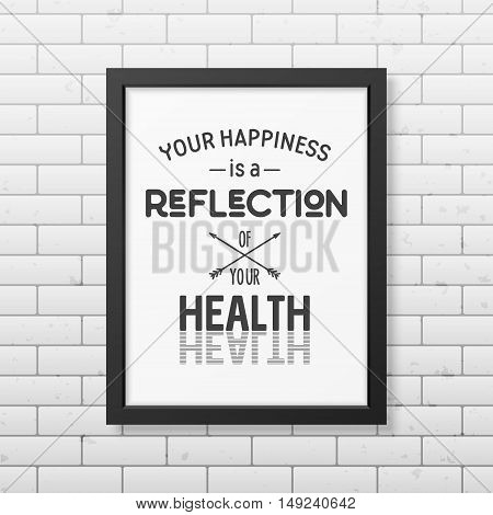 Your happiness is a reflection of your health - Typographical Poster in the realistic square black frame isolated on white background. Vector EPS10 illustration.