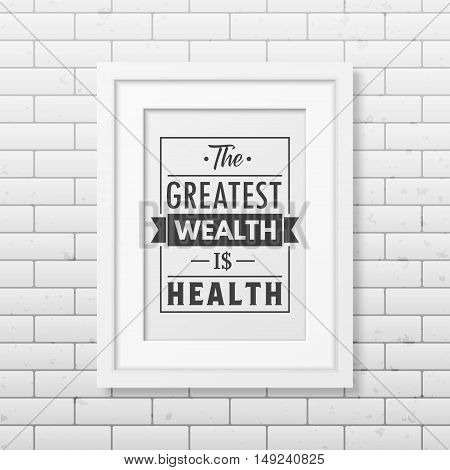 The greatest wealth is health - Typographical Poster in the realistic square black frame on the brick wall background. Vector EPS10 illustration.