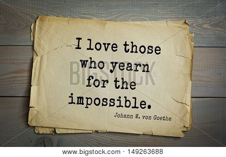 TOP-200. Aphorism by Johann Wolfgang von Goethe - German poet, statesman, philosopher and naturalist.I love those who yearn for the impossible.