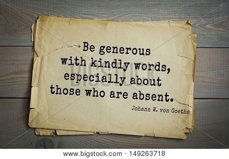 TOP-200. Aphorism by Johann Wolfgang von Goethe - German poet, statesman, philosopher and naturalist.Be generous with kindly words, especially about those who are absent.