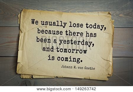 TOP-200. Aphorism by Johann Wolfgang von Goethe - German poet, statesman, philosopher and naturalist. We usually lose today, because there has been a yesterday, and tomorrow is coming.