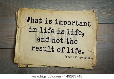 TOP-200. Aphorism by Johann Wolfgang von Goethe - German poet, statesman, philosopher and naturalist.What is important in life is life, and not the result of life.