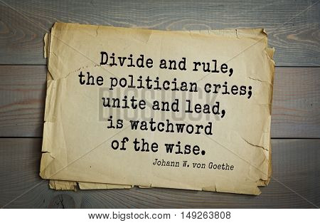 TOP-200. Aphorism by Johann Wolfgang von Goethe - German poet, statesman, philosopher and naturalist.Divide and rule, the politician cries; unite and lead, is watchword of the wise.