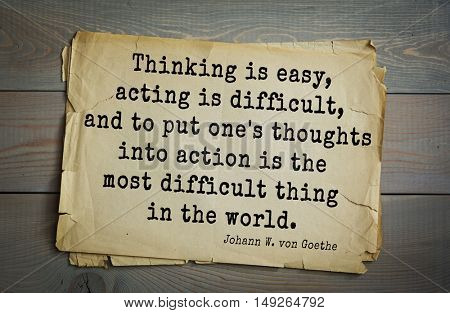 Aphorism by Johann Wolfgang von Goethe - poet, statesman, philosopher and naturalist. Thinking is easy, acting is difficult, and to put one's thoughts into action is most difficult thing in the world.