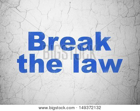 Law concept: Blue Break The Law on textured concrete wall background