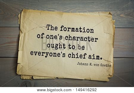 TOP-200. Aphorism by Johann Wolfgang von Goethe - German poet, statesman, philosopher and naturalist.The formation of one's character ought to be everyone's chief aim.