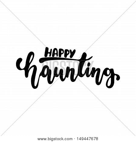 Happy haunting - Halloween party hand drawn lettering phrase, isolated on the white. Fun brush ink inscription for photo overlays, typography greeting card or t-shirt print, flyer, poster design