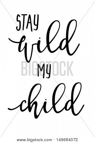 Hand drawn typography poster - Inspirational quote 'Stay wild my child' - For greeting cards, posters, prints or home decorations.  illustration