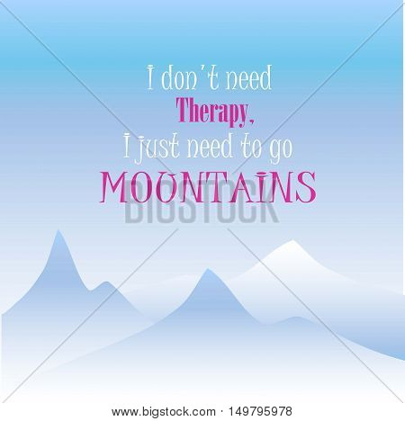 Motivation banner I don't need therapy, I just need to go mountains, vector illustration