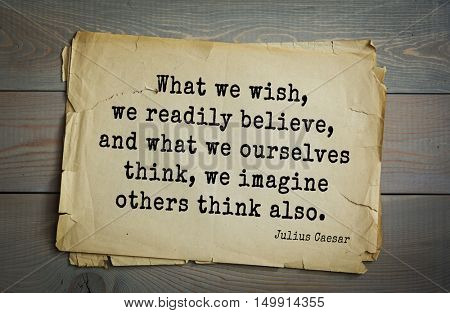 Aphorism by Gaius Julius Caesar - Roman statesman and political leader, military leader and writer, consul What we wish, we readily believe, and what we ourselves think, we imagine others think also.