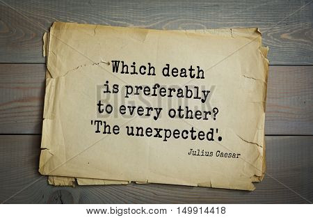 TOP-25. Aphorism by Gaius Julius Caesar - Roman statesman and political leader, military leader and writer, consul, dictator, great Pontiff. Which death is preferably to every other? 'The unexpected'