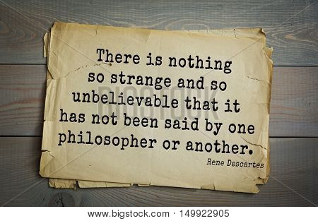 TOP-30. Aphorism by Rene Descartes - French philosopher, mathematician, engineer, physicist There is nothing so strange and so unbelievable that it has not been said by one philosopher or another.