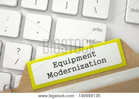 Equipment Modernization Concept. Word on Yellow Folder Register of Card Index. Closeup View. Selective Focus. 3D Rendering.