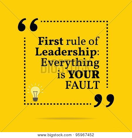 Inspirational Motivational Quote. First Rule Of Leadership: Everything Is Your Fault.