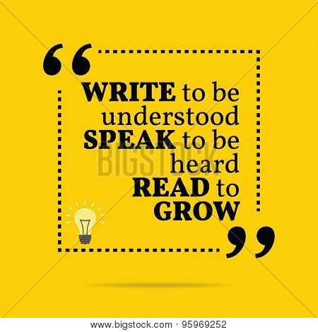 Inspirational Motivational Quote. Write To Be Understood Speak To Be Heard Read To Grow.