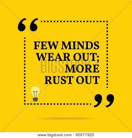 Inspirational Motivational Quote. Few Minds Wear Out; More Rust Out.