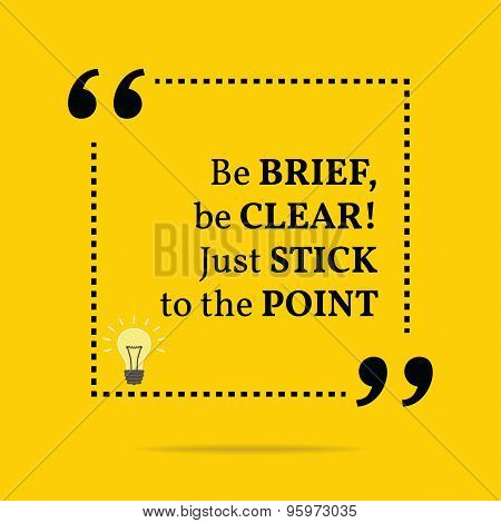 Inspirational Motivational Quote. Be Brief, Be Clear! Just Stick To The Point.