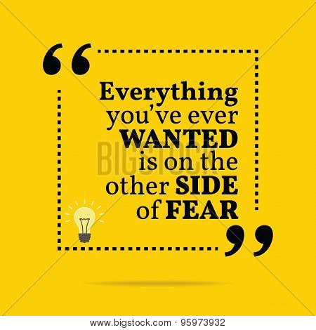 Inspirational Motivational Quote. Everything You've Ever Wanted Is On The Other Side Of Fear.