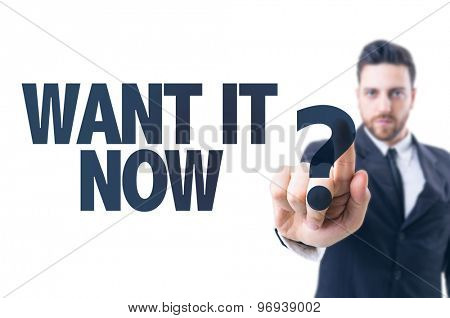 Business man pointing the text: Want It Now?