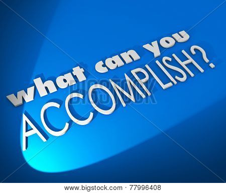What Can You Accomplish 3d words on a blue background asking of a potential outcome, opportunity or result from hard work on a job or task