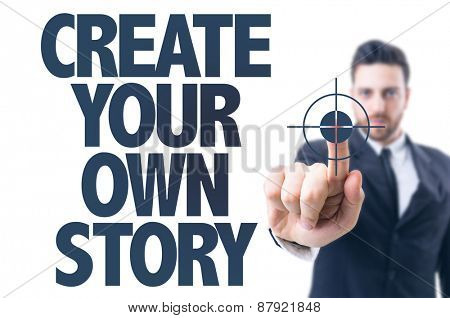 Business man pointing the text: Create Your Own Story